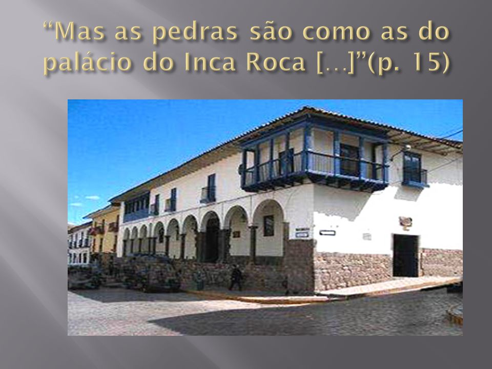 Mas as pedras são como as do palácio do Inca Roca […] (p. 15)